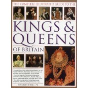 The Complete Illustrated Guide to the Kings & Queens of Britain: A Magnificent and Authoritative History of the Royalty of Britain, the Rules, Their C