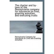 The Charter and By-Laws of the Pennsylvania Company for Insurances on Lives, Granting Annuities, and by Company for Insurances on Lives and Gran