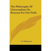 The Philosophy of Universalism Or, Reasons for Our Faith by I D Williamson