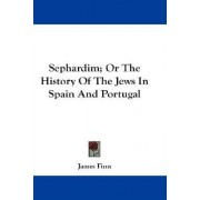 Sephardim; Or the History of the Jews in Spain and Portugal by James Finn