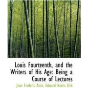 Louis Fourteenth, and the Writers of His Age by Jean Frdric Asti