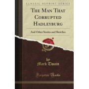 Mark Twain The Man That Corrupted Hadleyburg: And Other Essays and Stories (Classic Reprint)