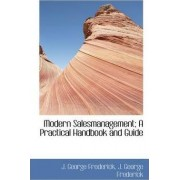 Modern Salesmanagement; A Practical Handbook and Guide by J George Frederick
