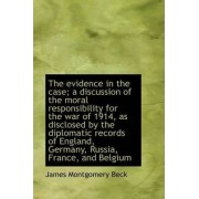 The Evidence in the Case; A Discussion of the Moral Responsibility for the War of 1914, as Disclosed by James Montgomery Beck