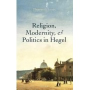 Religion, Modernity, and Politics in Hegel by Thomas A. Lewis