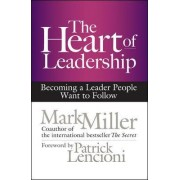 The Heart of Leadership; Becoming a Leader People Want to Follow by Mark R. Miller