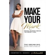 Make Your Mark: Personal Branding Through On-Purpose Living: The Dream Big, Brand Smart Guide to Blazing a Trail in Your Life
