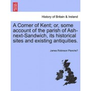 A Corner of Kent; Or, Some Account of the Parish of Ash-Next-Sandwich, Its Historical Sites and Existing Antiquities. by James Robinson Planche