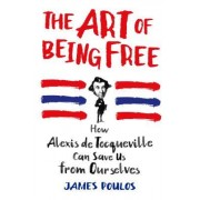 The Art of Being Free: Alexis de Tocqueville and the Way We Live Now