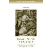 Imagining Armenia: Orientalism, Ambiguity and Intervention, 1879-1925