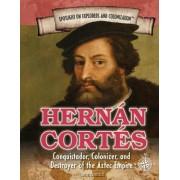 Hernan Cortes: Conquistador, Colonizer, and Destroyer of the Aztec Empire