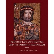 Pontius Pilate, Anti-Semitism, and the Passion in Medieval Art by Colum Hourihane
