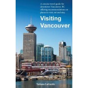 Visiting Vancouver: A Concise Guide for Downtown Vancouver, BC Offering Recommendations on Places to Visit, Eat and Stay