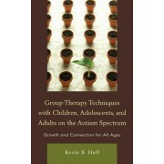Group Therapy Techniques with Children, Adolescents, and Adults on the Autism Spectrum by Kevin B. Hull