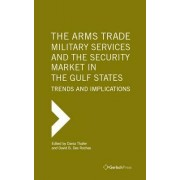 The Arms Trade, Military Services and the Security Market in the Gulf States: Trends and Implications by Dania Thafer