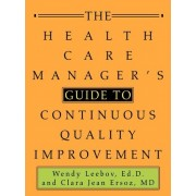 The Health Care Manager's Guide to Continuous Quality Improvement by Wendy Leebov