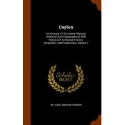 Ceylon: An Account of the Island Physical, Historical and Topographical, with Notices of Its Natural History, Antiquities, and
