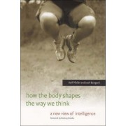 How the Body Shapes the Way We Think by Rolf Pfeifer