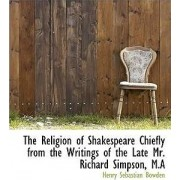 The Religion of Shakespeare Chiefly from the Writings of the Late Mr. Richard Simpson, M.a by Henry Sebastian Bowden