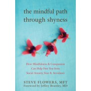 The Mindful Path Through Shyness: How Mindfulness & Compassion Can Free You from Social Anxiety, Fear & Avoidance