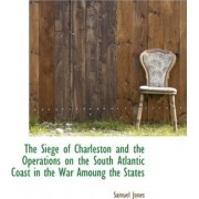 The Siege of Charleston and the Operations on the South Atlantic Coast in the War Amoung the States by PH D Candidate in Celtic Languages and Literatures Samuel Jones
