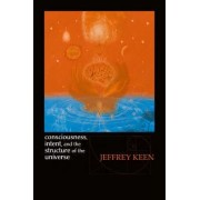 Consciousness, Intent, and the Structure of the Universe by Jeffrey Keen