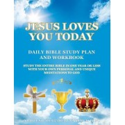 Jesus Loves You Today Daily Bible Study Plan and Workbook: Study the Entire Bible in One Year or Less with Your Own Personal and Unique Meditations to