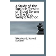 A Study of the Surface Tension of Blood Serum by the Drop Weight Method by Woodward Harold Edward