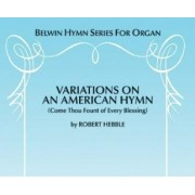 Variations on an American Hymn (Come Thou Fount of Every Blessing) by Robert Hebble
