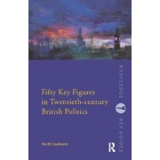 Fifty Key Figures in Twentieth-Century British Politics by Keith Laybourn