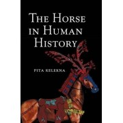 The Horse in Human History by Pita Kelekna