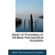 Report of Proceedings of the Illinois Pharmaceutical Association by Illinois Pharmaceut Association