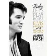Baby, Let's Play House: Elvis Presley and the Women Who Loved Him