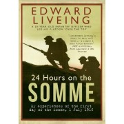 24 Hours on the Somme: My Experiences of the First Day of the Somme 1 July 1916