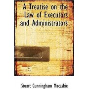 A Treatise on the Law of Executors and Administrators by Stuart Cunningham Macaskie