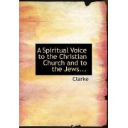 A Spiritual Voice to the Christian Church and to the Jews... by Clarke