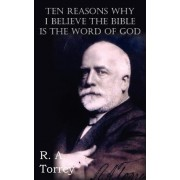 Ten Reasons Why I Believe the Bible Is the Word of God by R A Torrey