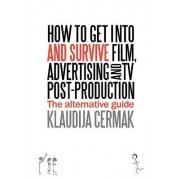 How to Get Into and Survive Film, Advertising and TV Post-Production - The Alternative Guide by Klaudija Cermak