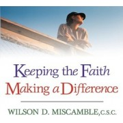 Keeping the Faith Making a Difference by Wilson D Miscamble