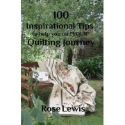 100 Inspirational Tips to Help You on Your Quilting Journey by Rose Lewis