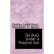 On Duty Under a Tropical Sun by Alexander S Kenny Shelley Leigh Hunt