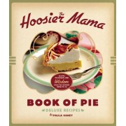 The Hoosier Mama Book of Pie: Recipes, Techniques, and Wisdom from the Hoosier Mama Pie Co.