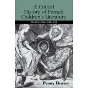 A Critical History of French Children's Literature: 1600-1830 Volume 1 by Penelope E. Brown