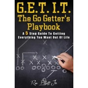 Get It- The Go Getter's Playbook: A 5 Step Guide to Getting Everything You Want Out of Life
