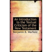 An Introduction to the Textual Criticism of the New Testament by Benjamin B Warfield