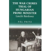 The War Crimes Trial of Hungarian Prime Minister Laszlo Bardossy by Pal Pritz