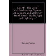 DMRB - The Use of Variable Message Signs on All-purpose and Motorway Trunk Roads: Traffic Signs and Lighting v. 8 by Great Britain: Highways Agency