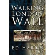 Walking London Wall by Ed Harris