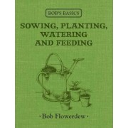 Bob's Basics: Sowing, Planitng, Watering by Bob Flowerdew