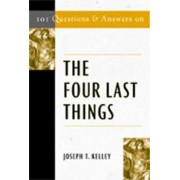 101 Questions and Answers on the Four Last Things by Joseph. T Kelley
